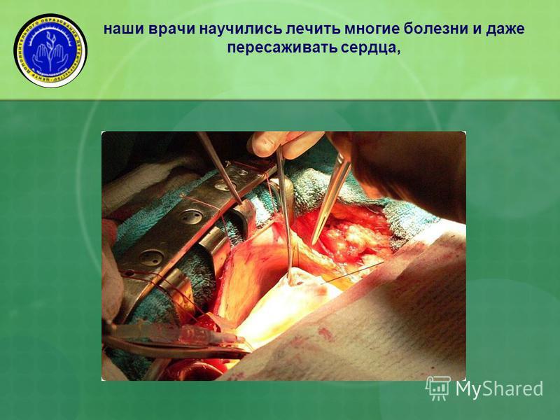 наши врачи научились лечить многие болезни и даже пересаживать сердца,