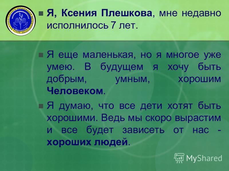 Я, Ксения Плешкова, мне недавно исполнилось 7 лет. Я еще маленькая, но я многое уже умею. В будущем я хочу быть добрым, умным, хорошим Человеком. Я думаю, что все дети хотят быть хорошими. Ведь мы скоро вырастим и все будет зависеть от нас - хороших