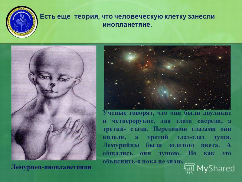Есть еще теория, что человеческую клетку занесли инопланетяне. Ученые говорят, что они были двуликие и четверорукие, два глаза спереди, а третий- сзади. Передними глазами они видели, а третий глаз-глаз души. Лемурийцы были золотого цвета. А общались
