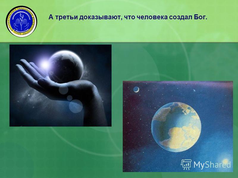 А третьи доказывают, что человека создал Бог.