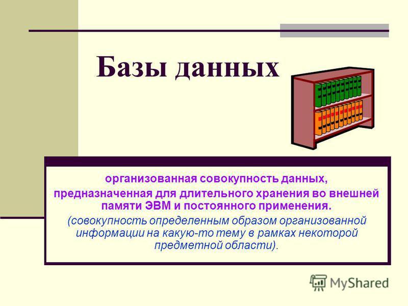 Базы данных организованная совокупность данных, предназначенная для длительного хранения во внешней памяти ЭВМ и постоянного применения. (совокупность определенным образом организованной информации на какую-то тему в рамках некоторой предметной облас