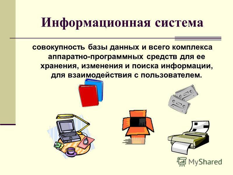 Информационная система совокупность базы данных и всего комплекса аппаратно-программных средств для ее хранения, изменения и поиска информации, для взаимодействия с пользователем.