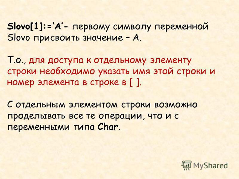 Slovo[1]:=A- первому символу переменной Slovo присвоить значение – А. Т.о., для доступа к отдельному элементу строки необходимо указать имя этой строки и номер элемента в строке в [ ]. С отдельным элементом строки возможно проделывать все те операции