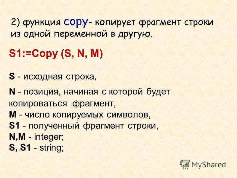 S1:=Copy (S, N, M) S - исходная строка, N - позиция, начиная с которой будет копироваться фрагмент, М - число копируемых символов, S1 - полученный фрагмент строки, N,M - integer; S, S1 - string; 2) функция copy - копирует фрагмент строки из одной пер