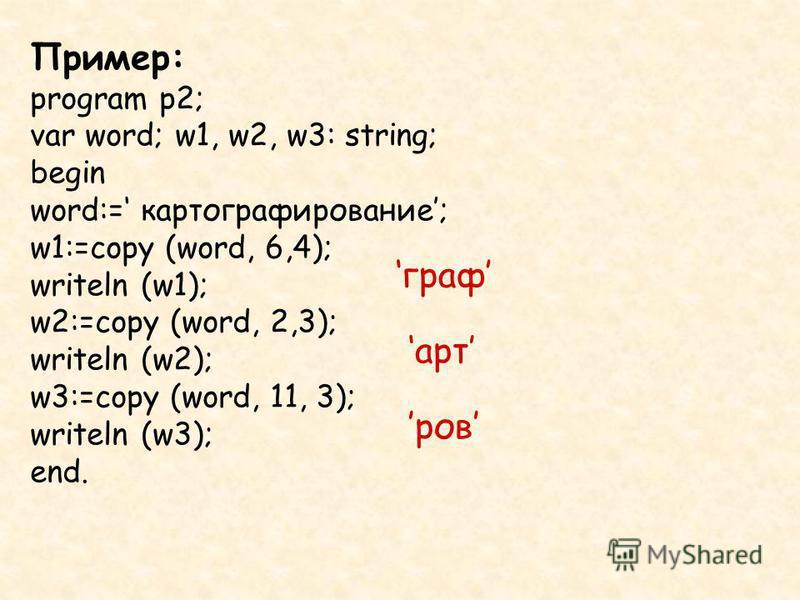 Пример: program p2; var word; w1, w2, w3: string; begin word:= картографирование; w1:=copy (word, 6,4); writeln (w1); w2:=copy (word, 2,3); writeln (w2); w3:=copy (word, 11, 3); writeln (w3); end. граф арт ров