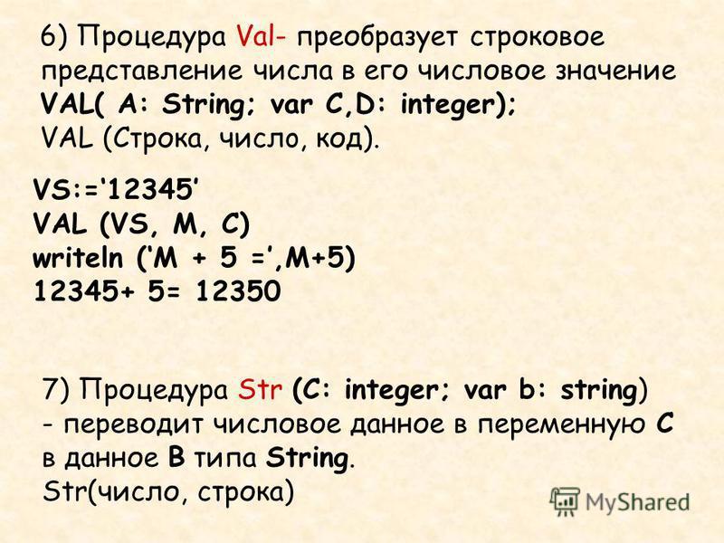 6) Процедура Val- преобразует строковое представление числа в его числовое значение VAL( A: String; var C,D: integer); VAL (Строка, число, код). VS:=12345 VAL (VS, M, C) writeln (M + 5 =,M+5) 12345+ 5= 12350 7) Процедура Str (C: integer; var b: strin