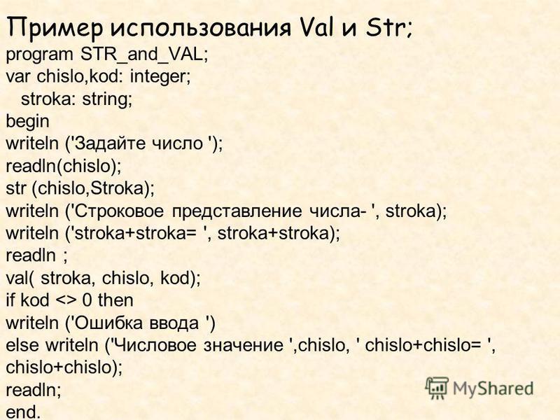 Пример использования Val и Str; program STR_and_VAL; var chislo,kod: integer; stroka: string; begin writeln ('Задайте число '); readln(chislo); str (chislo,Stroka); writeln ('Строковое представление числа- ', stroka); writeln ('stroka+stroka= ', stro