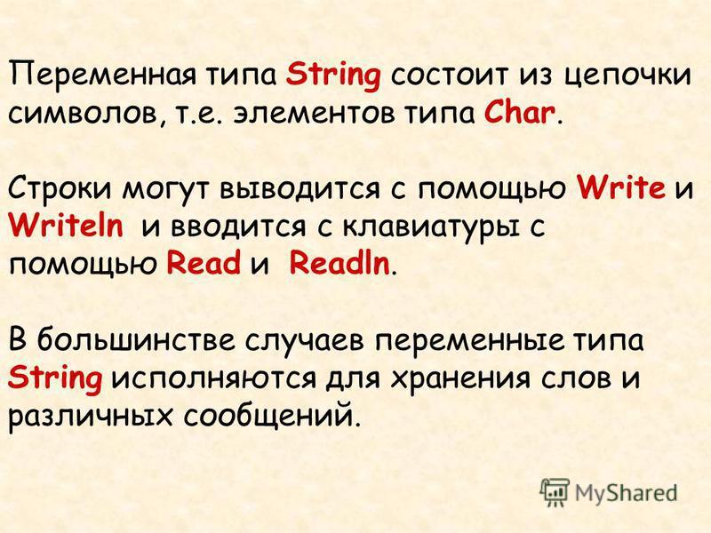 Переменная типа String состоит из цепочки символов, т.е. элементов типа Char. Строки могут выводится с помощью Write и Writeln и вводится c клавиатуры с помощью Read и Readln. В большинстве случаев переменные типа String исполняются для хранения слов