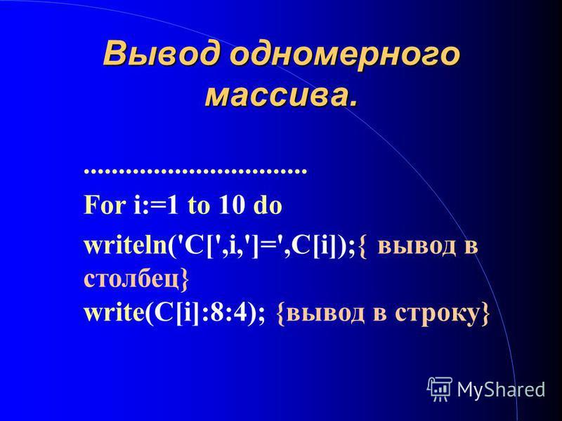 Вывод одномерного массива................................. For i:=1 to 10 do writeln('C[',i,']=',C[i]);{ вывод в столбец} write(C[i]:8:4); {вывод в строку}