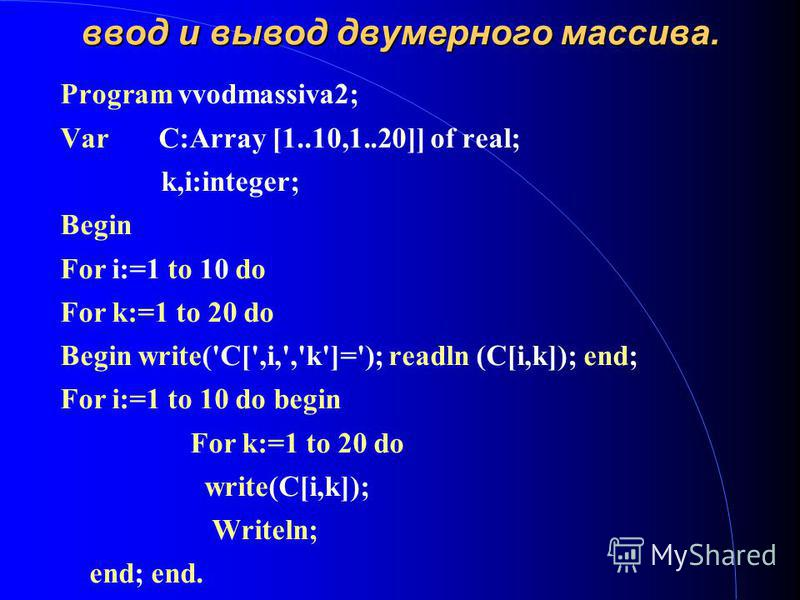 ввод и вывод двумерного массива. Program vvodmassiva2; Var C:Array [1..10,1..20]] of real; k,i:integer; Begin For i:=1 to 10 do For k:=1 to 20 do Begin write('C[',i,','k']='); readln (C[i,k]); end; For i:=1 to 10 do begin For k:=1 to 20 do write(C[i,