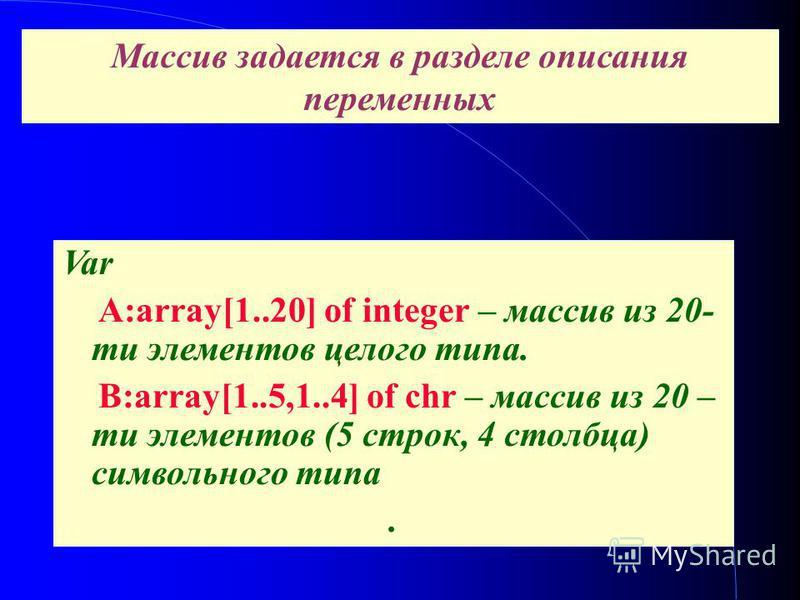 Виды массивов. Var A:array[1..20] of integer – массив из 20- ти элементов целого типа. B:array[1..5,1..4] of chr – массив из 20 – ти элементов (5 строк, 4 столбца) символьного типа. Массив задается в разделе описания переменных