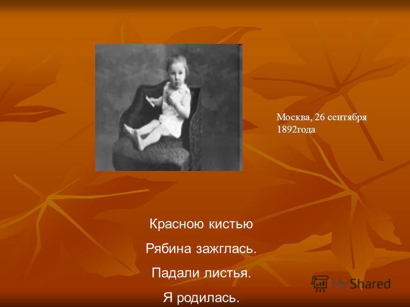Красною кистью Рябина зажглась. Падали листья. Я родилась. Москва, 26 сентября 1892 года