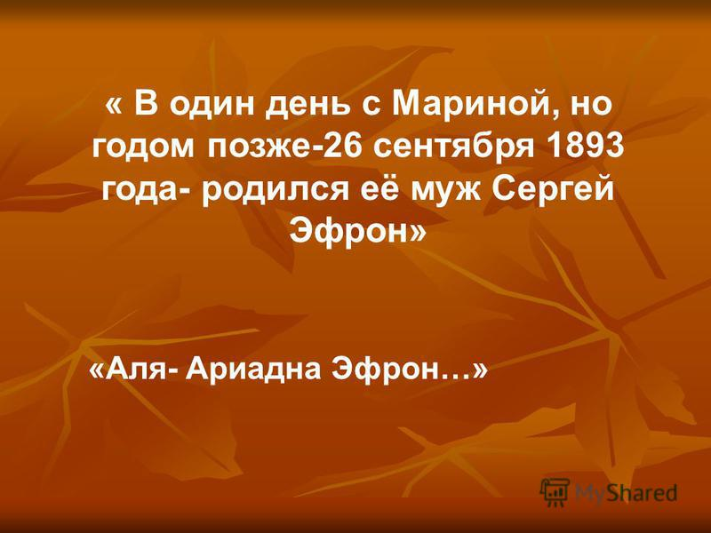 « В один день с Мариной, но годом позже-26 сентября 1893 года- родился её муж Сергей Эфрон» «Аля- Ариадна Эфрон…»