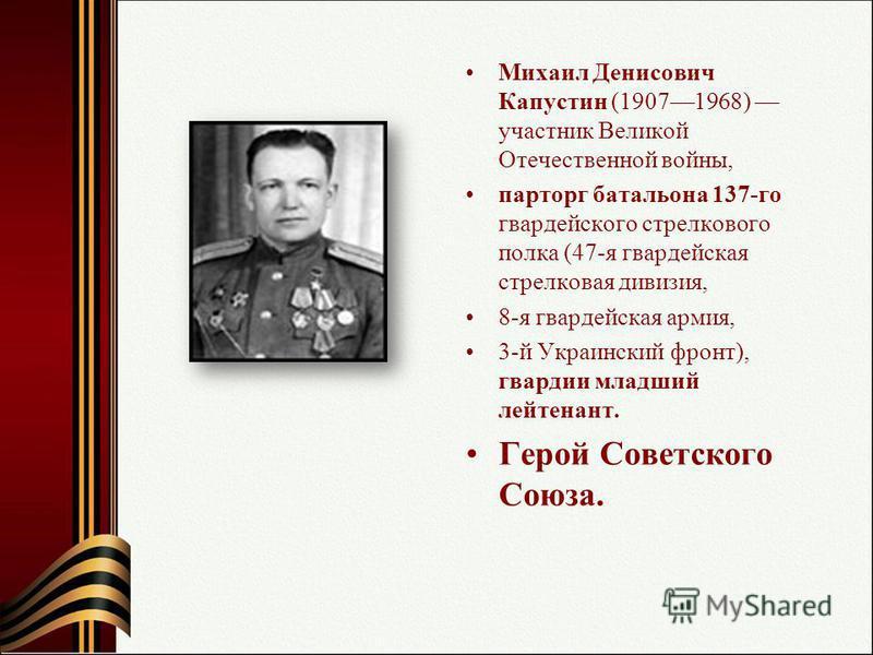 Михаил Денисович Капустин (19071968) участник Великой Отечественной войны, парторг батальона 137-го гвардейского стрелкового полка (47-я гвардейская стрелковая дивизия, 8-я гвардейская армия, 3-й Украинский фронт), гвардии младший лейтенант. Герой Со