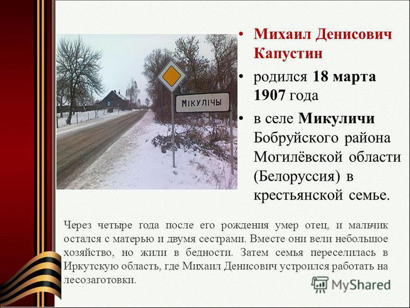 Михаил Денисович Капустин родился 18 марта 1907 года в селе Микуличи Бобруйского района Могилёвской области (Белоруссия) в крестьянской семье. Через четыре года после его рождения умер отец, и мальчик остался с матерью и двумя сестрами. Вместе они ве