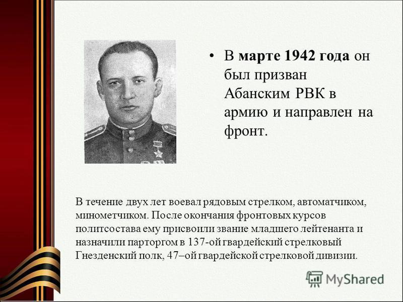В марте 1942 года он был призван Абанским РВК в армию и направлен на фронт. В течение двух лет воевал рядовым стрелком, автоматчиком, минометчиком. После окончания фронтовых курсов политсостава ему присвоили звание младшего лейтенанта и назначили пар