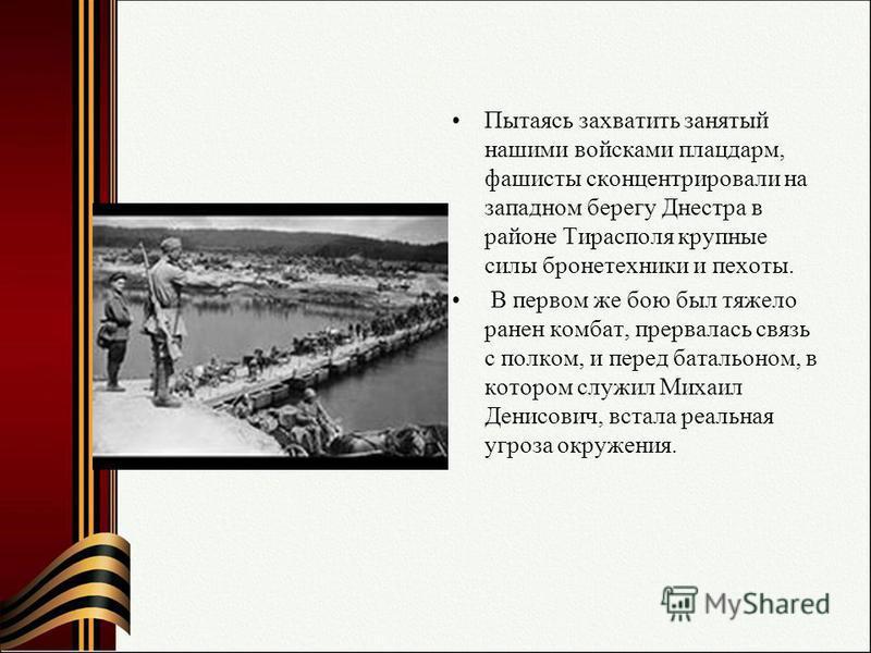 Пытаясь захватить занятый нашими войсками плацдарм, фашисты сконцентрировали на западном берегу Днестра в районе Тирасполя крупные силы бронетехники и пехоты. В первом же бою был тяжело ранен комбат, прервалась связь с полком, и перед батальоном, в к