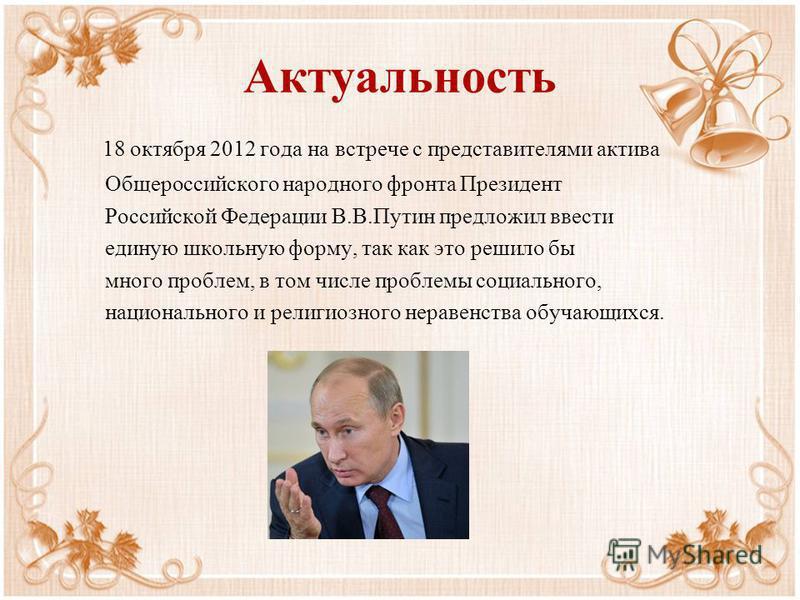 Актуальность 18 октября 2012 года на встрече с представителями актива Общероссийского народного фронта Президент Российской Федерации В.В.Путин предложил ввести единую школьную форму, так как это решило бы много проблем, в том числе проблемы социальн