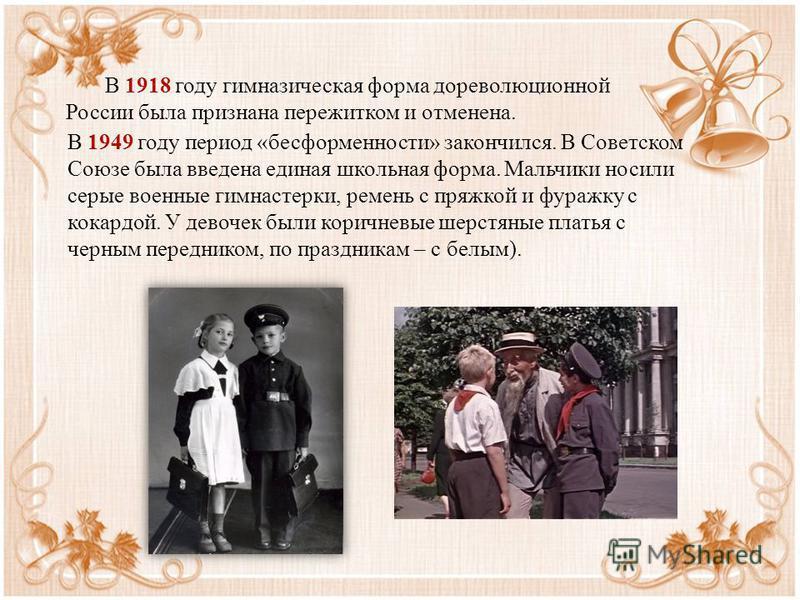 В 1918 году гимназическая форма дореволюционной России была признана пережитком и отменена. В 1949 году период «бесформенности» закончился. В Советском Союзе была введена единая школьная форма. Мальчики носили серые военные гимнастерки, ремень с пряж