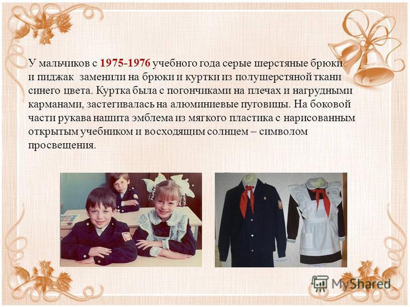 У мальчиков с 1975-1976 учебного года серые шерстяные брюки и пиджак заменили на брюки и куртки из полушерстяной ткани синего цвета. Куртка была с погончиками на плечах и нагрудными карманами, застегивалась на алюминиевые пуговицы. На боковой части р