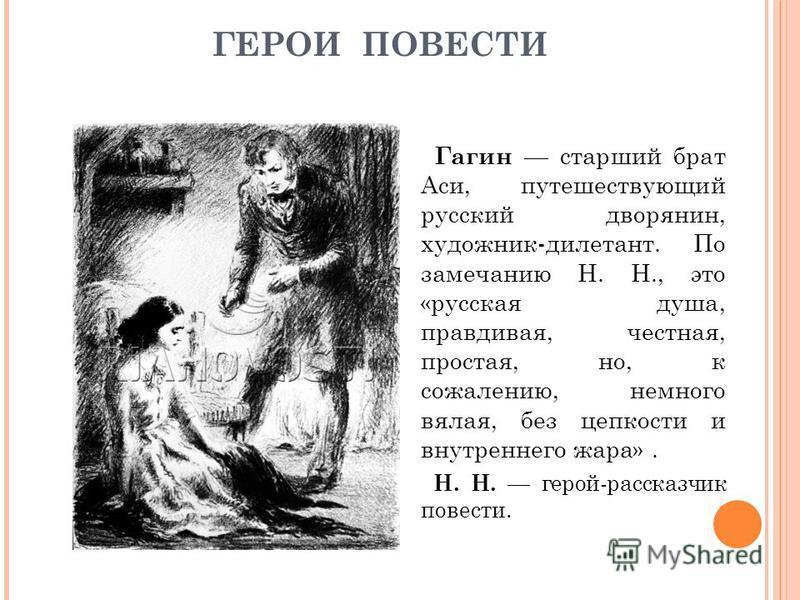 ГЕРОИ ПОВЕСТИ Гагин старший брат Аси, путешествующий русский дворянин, художник-дилетант. По замечанию Н. Н., это «русская душа, правдивая, честная, простая, но, к сожалению, немного вялая, без цепкости и внутреннего жара». Н. Н. герой-рассказчик пов
