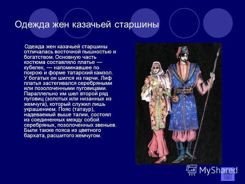 Одежда жен казачьей старшины Одежда жен казачьей старшины отличалась восточной пышностью и богатством. Основную часть костюма составляло платье кобелек, напоминавшее по покрою и форме татарский камзол. У богатых он шился из парчи. Лиф платья застегив