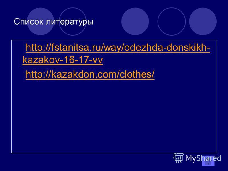 Список литературы http://fstanitsa.ru/way/odezhda-donskikh- kazakov-16-17-vvhttp://fstanitsa.ru/way/odezhda-donskikh- kazakov-16-17-vv http://kazakdon.com/clothes/