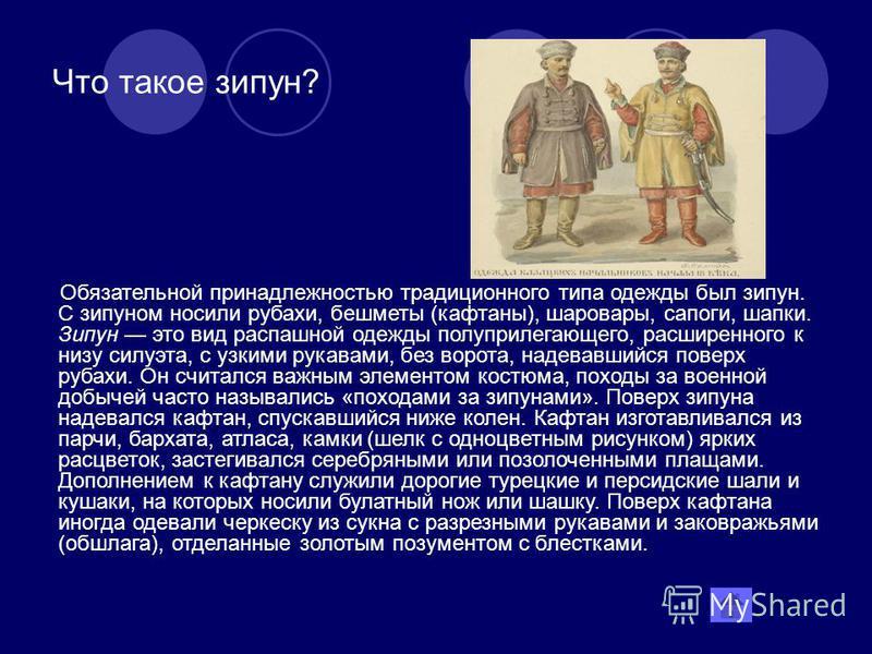 Что такое зипун? Обязательной принадлежностью традиционного типа одежды был зипун. С зипуном носили рубахи, бешметы (кафтаны), шаровары, сапоги, шапки. Зипун это вид распашной одежды полуприлегающего, расширенного к низу силуэта, с узкими рукавами, б