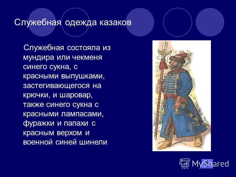 Служебная одежда казаков Служебная состояла из мундира или чекменя синего сукна, с красными выпушками, застегивающегося на крючки, и шаровар, также синего сукна с красными лампасами, фуражки и папахи с красным верхом и военной синей шинели