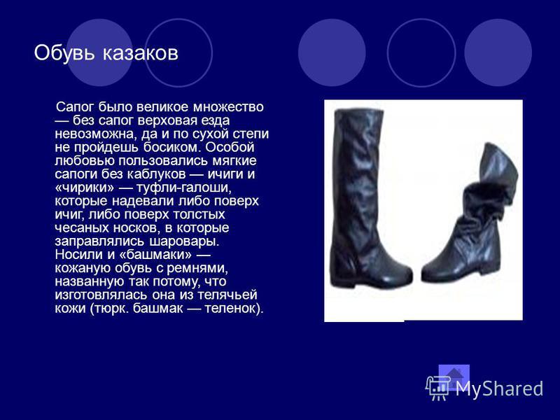 Обувь казаков Сапог было великое множество без сапог верховая езда невозможна, да и по сухой степи не пройдешь босиком. Особой любовью пользовались мягкие сапоги без каблуков ичиги и «чирики» туфли-галоши, которые надевали либо поверх ичиг, либо пове