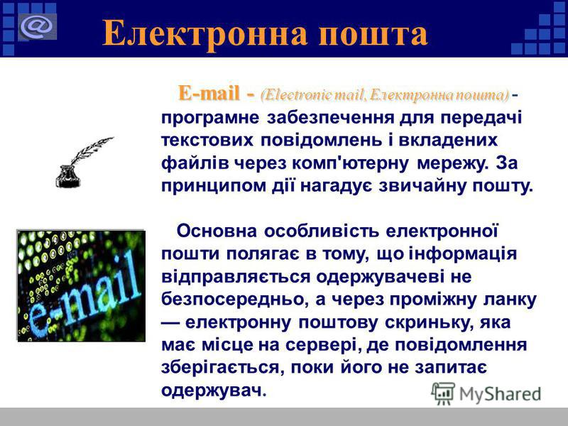 Електронна пошта E-mail - (Electronic mail, Електронна пошта) E-mail - (Electronic mail, Електронна пошта) - програмне забезпечення для передачі текстових повідомлень і вкладених файлів через комп'ютерну мережу. За принципом дії нагадує звичайну пошт