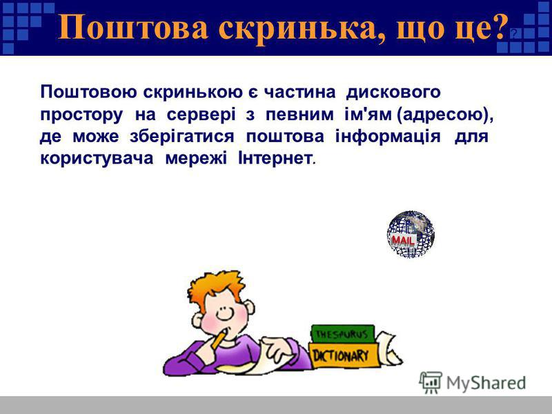 Поштова скринька, що це? ? Поштовою скринькою є частина дискового простору на сервері з певним ім'ям (адресою), де може зберігатися поштова інформація для користувача мережі Інтернет.