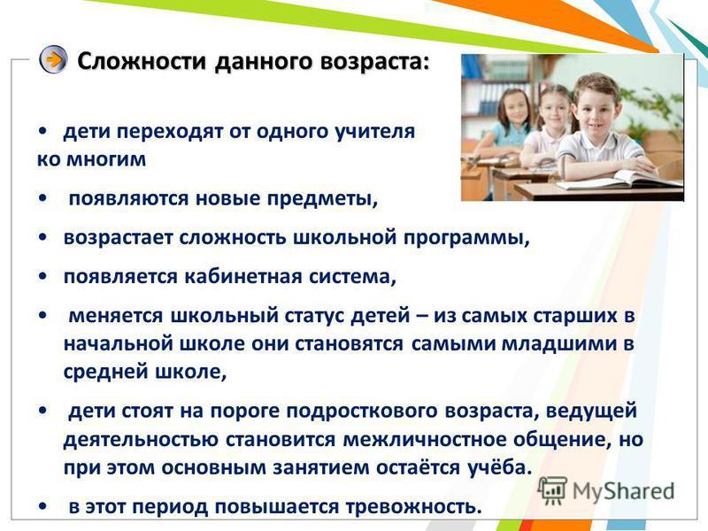 Сложности данного возраста: дети переходят от одного учителя ко многим появляются новые предметы, возрастает сложность школьной программы, появляется кабинетная система, меняется школьный статус детей – из самых старших в начальной школе они становят