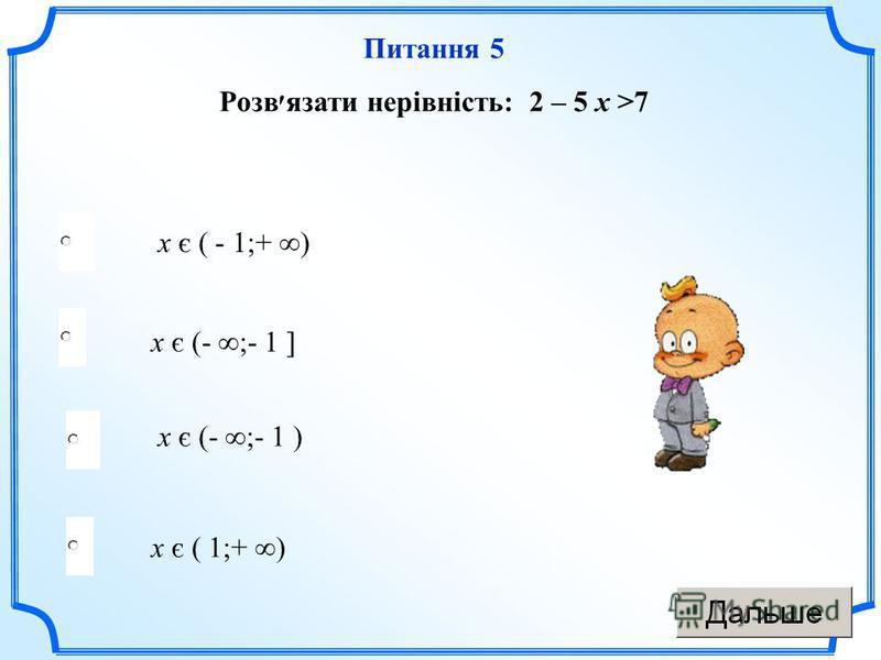 х є ( 1;+ ) х є (- ;- 1 ] х є (- ;- 1 ) х є ( - 1;+ ) Питання 5 Розв׳язати нерівність: 2 – 5 х >7