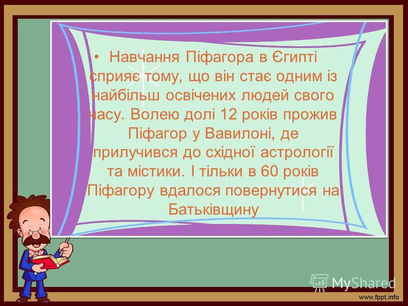 Навчання Піфагора в Єгипті сприяє тому, що він стає одним із найбільш освічених людей свого часу. Волею долі 12 років прожив Піфагор у Вавилоні, де прилучився до східної астрології та містики. І тільки в 60 років Піфагору вдалося повернутися на Батьк