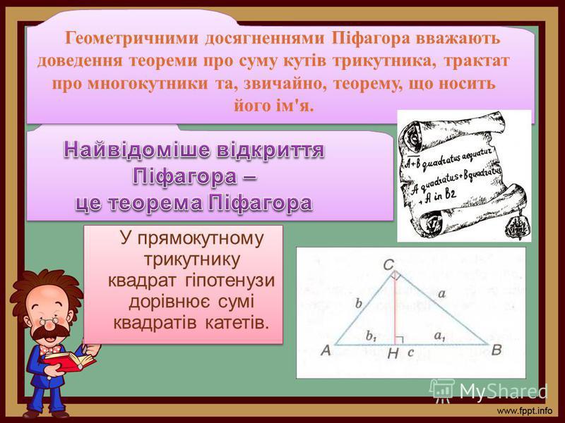 У прямокутному трикутнику квадрат гіпотенузи дорівнює сумі квадратів катетів. Геометричними досягненнями Піфагора вважають доведення теореми про суму кутів трикутника, трактат про многокутники та, звичайно, теорему, що носить його ім'я.