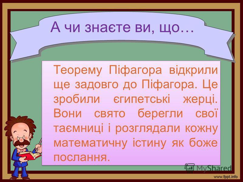 А чи знаєте ви, що… Теорему Піфагора відкрили ще задовго до Піфагора. Це зробили єгипетські жерці. Вони свято берегли свої таємниці і розглядали кожну математичну істину як боже послання.