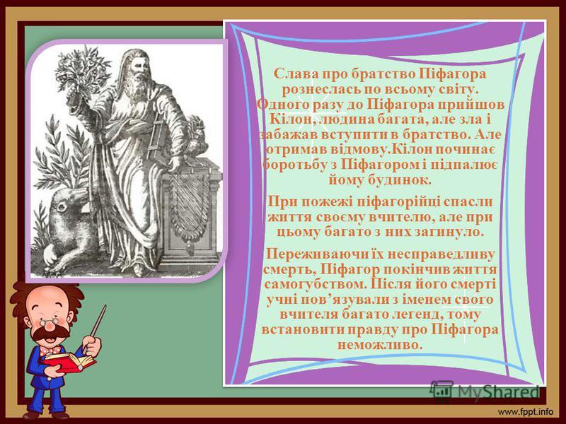 Слава про братство Піфагора рознеслась по всьому світу. Одного разу до Піфагора прийшов Кілон, людина багата, але зла і забажав вступити в братство. Але отримав відмову.Кілон починає боротьбу з Піфагором і підпалює йому будинок. При пожежі піфагорійц