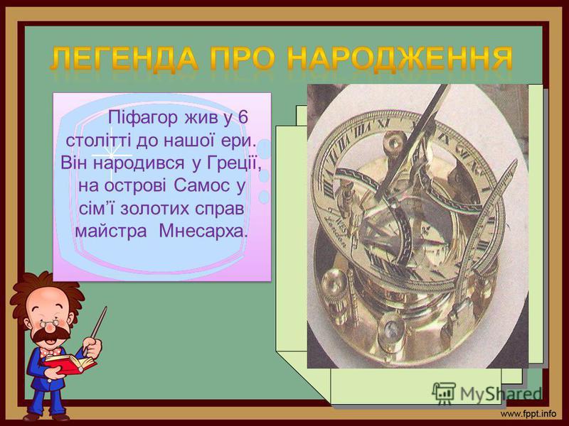 Піфагор жив у 6 столітті до нашої ери. Він народився у Греції, на острові Самос у сімї золотих справ майстра Мнесарха.