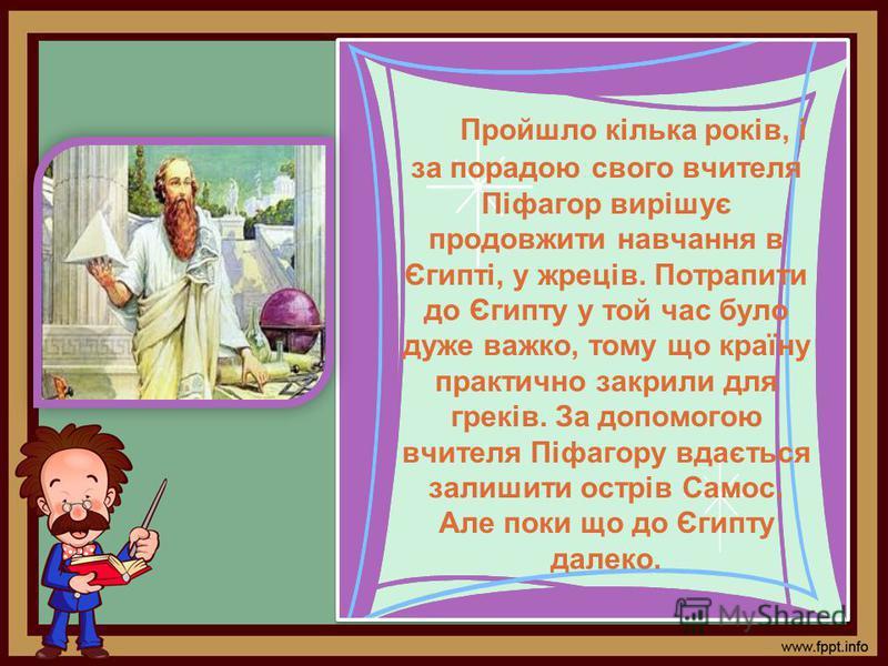 Пройшло кілька років, і за порадою свого вчителя Піфагор вирішує продовжити навчання в Єгипті, у жреців. Потрапити до Єгипту у той час було дуже важко, тому що країну практично закрили для греків. За допомогою вчителя Піфагору вдається залишити острі