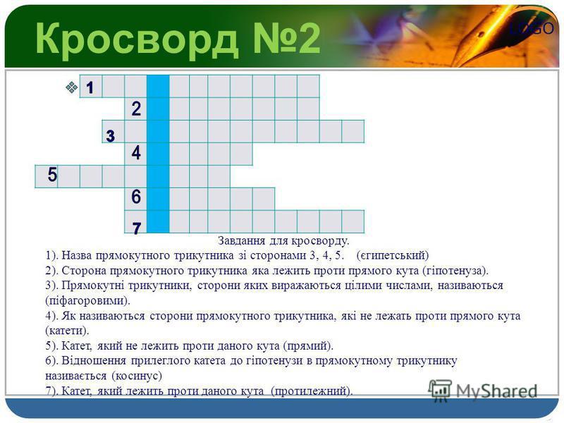 LOGO Кросворд 2 Завдання для кросворду. 1). Назва прямокутного трикутника зі сторонами 3, 4, 5. (єгипетський) 2). Сторона прямокутного трикутника яка лежить проти прямого кута (гіпотенуза). 3). Прямокутні трикутники, сторони яких виражаються цілими ч