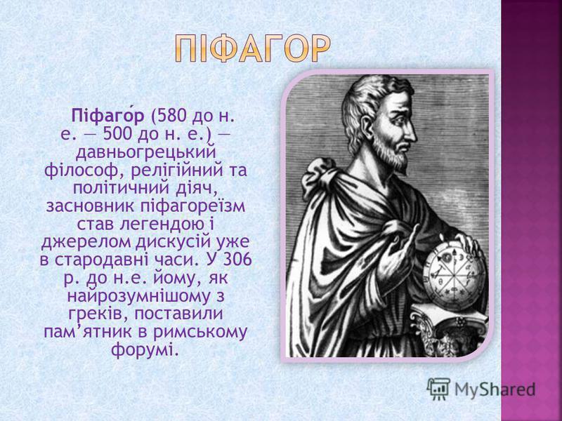 Піфагор (580 до н. е. 500 до н. е.) давньогрецький філософ, релігійний та політичний діяч, засновник піфагореїзм став легендою і джерелом дискусій уже в стародавні часи. У 306 р. до н.е. йому, як найрозумнішому з греків, поставили памятник в римськом