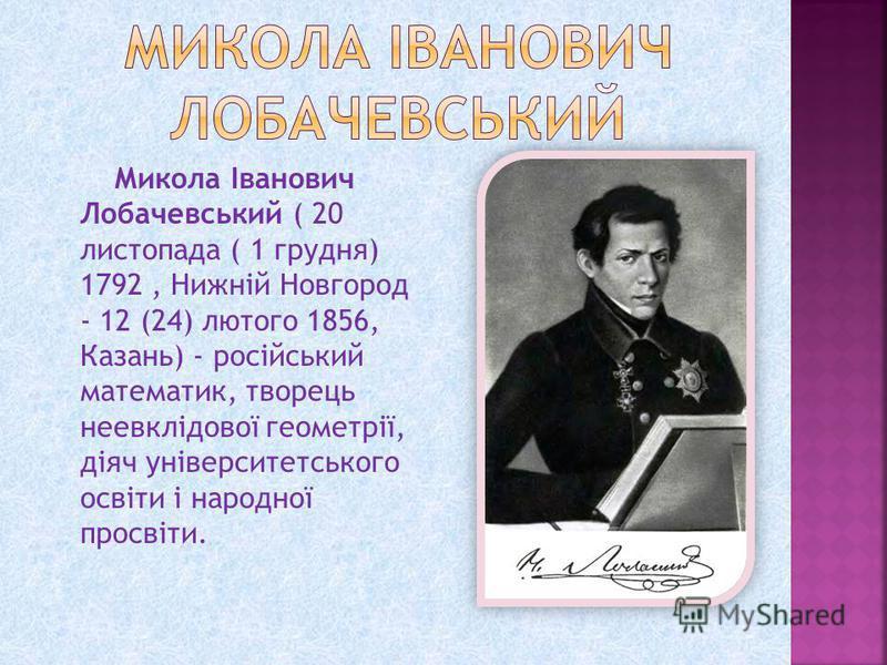 Микола Іванович Лобачевський ( 20 листопада ( 1 грудня) 1792, Нижній Новгород - 12 (24) лютого 1856, Казань) - російський математик, творець неевклідової геометрії, діяч університетського освіти і народної просвіти.