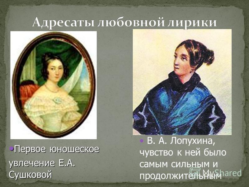 Первое юношеское Первое юношеское увлечение Е.А. Сушковой В. А. Лопухина, чувство к ней было самым сильным и продолжительным