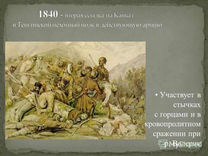 Участвует в стычках с горцами и в кровопролитном сражении при р. Валерик