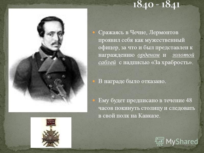 Сражаясь в Чечне, Лермонтов проявил себя как мужественный офицер, за что и был представлен к награждению орденом и золотой саблей с надписью «За храбрость». В награде было отказано. Ему будет предписано в течение 48 часов покинуть столицу и следовать