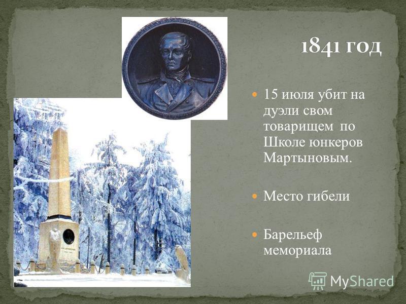 15 июля убит на дуэли своим товарищем по Школе юнкеров Мартыновым. Место гибели Барельеф мемориала