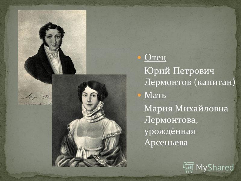 Отец Юрий Петрович Лермонтов (капитан) Мать Мария Михайловна Лермонтова, урождённая Арсеньева
