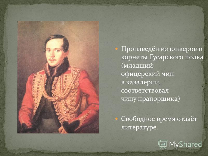 Произведён из юнкеров в корнеты Гусарского полка (младший офицерский чин в кавалерии, соответствовал чину прапорщика) Свободное время отдаёт литературе.