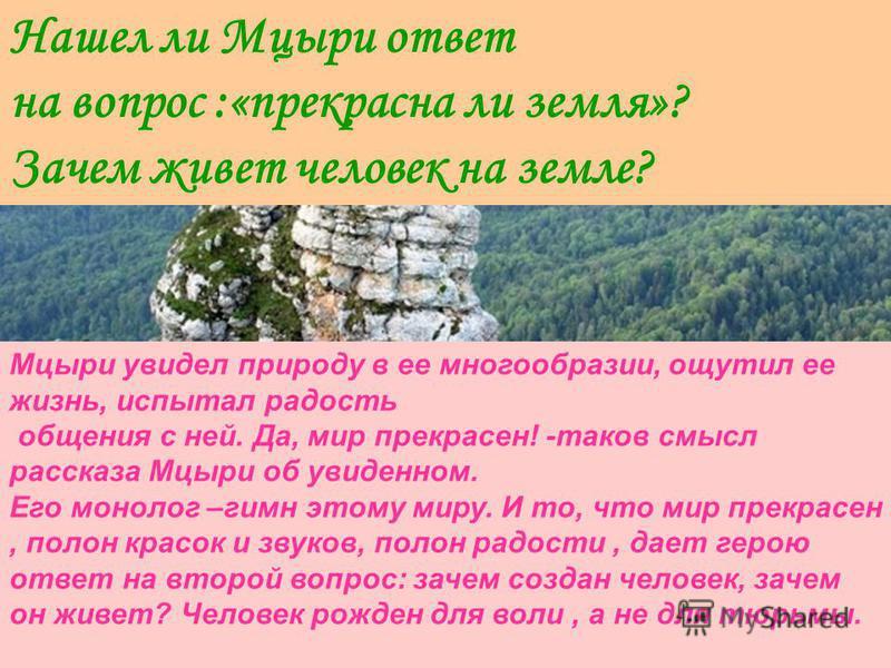 Нашел ли Мцыри ответ на вопрос :«прекрасна ли земля»? Зачем живет человек на земле? Мцыри увидел природу в ее многообразии, ощутил ее жизнь, испытал радость общения с ней. Да, мир прекрасен! -таков смысл рассказа Мцыри об увиденном. Его монолог –гимн